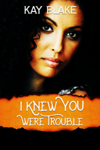 Cover Art for I Knew You Were Trouble by Kay Blake
