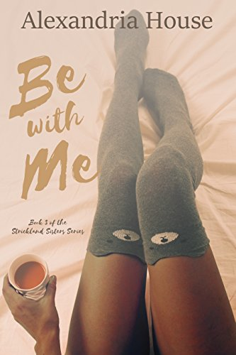 Cover Art for Be with Me (Strickland Sisters Book 3) by Alexandria  House